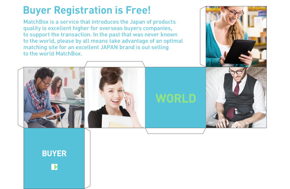 Buyer Registration is Free! Matchbox is a service that introduces the Japan of products quality is excellent higher for overseas buyers companies, to support the transaction. In the past that was never known to the world, please by all means take advantage of an optimal matching site for an excellent JAPAN brand is out selling to the world MatchBox.